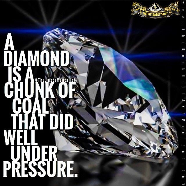 A diamond is just a piece of carbon / charcoal that handled stress exceptionally well. How do you handle stress? Do you go to pieces or try to keep your cool? Do you completely depend on others for help, or do you try to solve your problems on your own as much as you can?  Have you grown as a result of handling stress?  Have you learned to manifest any qualities, such as patience, perseverance, adaptability, resilience, faith, optimism, a sense of purpose, tenacity, love, em