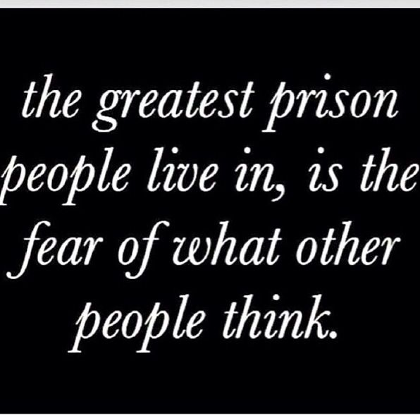 the greatest prison people live in, is the fear of what other people think...