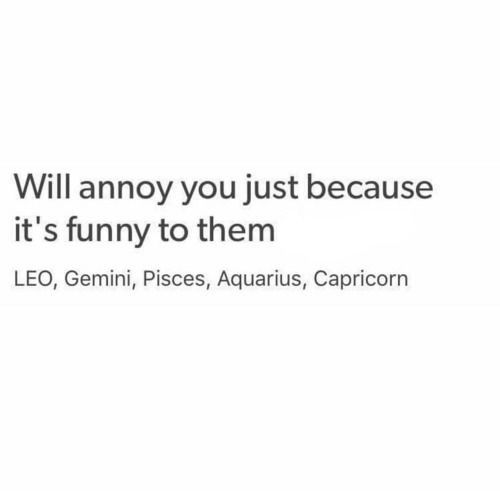 Especially Capricorn  and Pisces. . So many times you two have done that to me! :-D