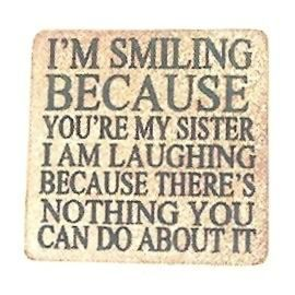 I M SMILING BECAUSE YOU RE MY SISTER I AM LAUGHING BECAUSE THERE IS NOTHING YOU CAN DO ABOUT IT Ston