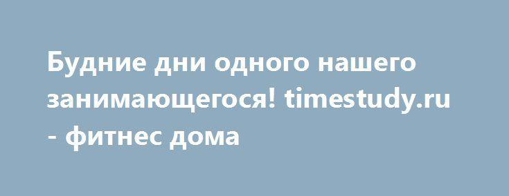 Будние дни одного нашего занимающегося! timestudy.ru - фитнес дома https://www.instagram.com/p/BbthQPhjuHa/  Вот так проходят будние дни у одного нашего тренирующегося! Мария Вы молодец! Тренируйтесь на здоровье!