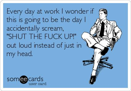 Every day at work I wonder if this is going to be the day I accidentally scream, 'SHUT THE FUCK UP!' out loud instead of just in my head.