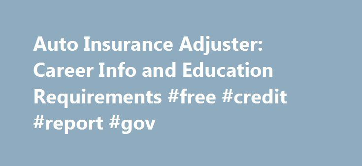 Auto Insurance Adjuster: Career Info and Education Requirements #free #credit #report #gov http://insurance.remmont.com/auto-insurance-adjuster-career-info-and-education-requirements-free-credit-report-gov/  #auto car insurance online # Auto Insurance Adjuster: Career Info and Education Requirements Essential Information Source: * U.S. Bureau of Labor Statistics (BLS). Career Information Job Description Auto insurance claims adjusters examine and estimate the damage done to a car following…
