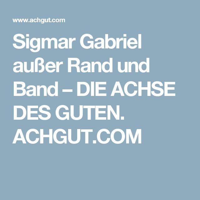Sigmar Gabriel außer Rand und Band – DIE ACHSE DES GUTEN. ACHGUT.COM