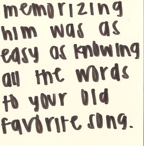 memorizing him was as easy as knowing all the words to your old favorite song