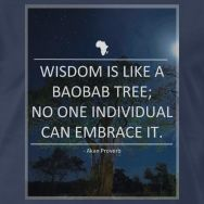 'Wisdon is like a Baobab tree; no one individual can embrace it.' - African Proverb.