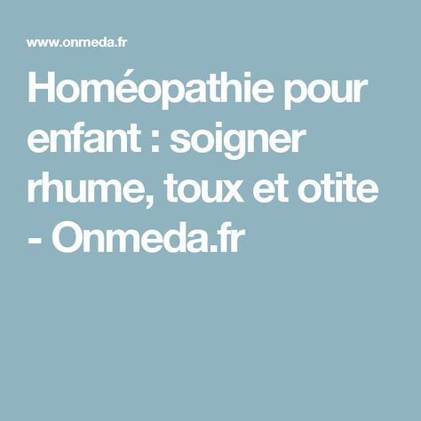 Homéopathie pour enfant : soigner rhume, toux et otite - Onmeda.fr