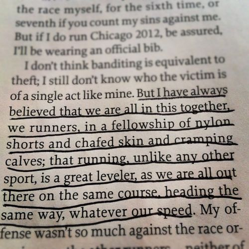 But I have always believed that we are all in this together, we runners, in a fellowship of nylon shorts and chafed skin and cramping calves; that running,unlike any other sport, is a great leveler, as we are all out there on the same course, heading the same way,whatever our speed.