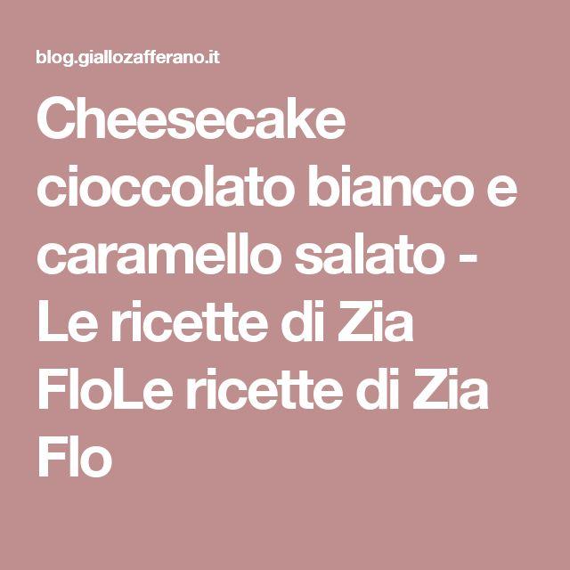 Cheesecake cioccolato bianco e caramello salato - Le ricette di Zia FloLe ricette di Zia Flo