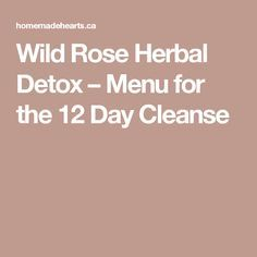 Wild Rose Herbal Detox – Menu for the 12 Day Cleanse                                                                                                                                                                                 More