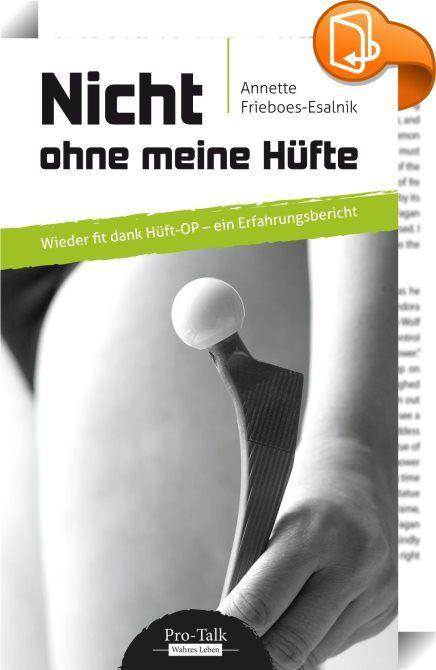 Nicht ohne meine Hüfte    ::  Jährlich werden in Deutschland rund 200.000 Hüftoperationen durchgeführt. Auch Annette Frieboes-Esalnik hat sich 2013 zu diesem großen Schritt durchgerungen. Sie schrieb ihre Gedanken und Erlebnisse vor und nach der Operation auf, um alle zu ermutigen, denen diese Erfahrung noch bevorsteht. Mit angemessenem Ernst, aber dennoch viel Humor, berichtet sie über die schwierige Akzeptanz von Diagnose und Therapie, die Ängste und Zweifel in der Klinik, die Anstre...