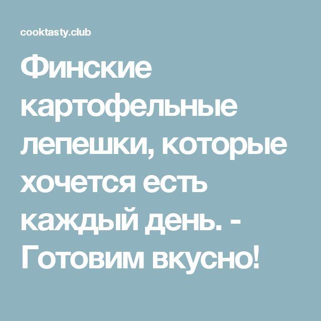Финские картофельные лепешки, которые хочется есть каждый день. - Готовим вкусно!