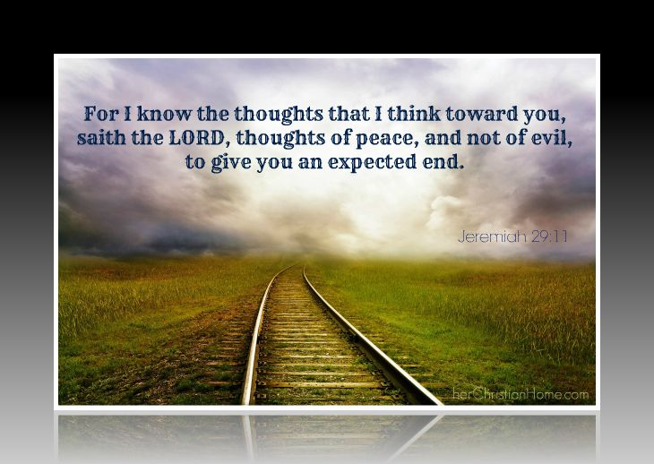 For I know the thoughts that I think toward you, saith the LORD, thoughts of peace, and not of evil, to give you an expected end. - Jeremiah 29:11 KJV
