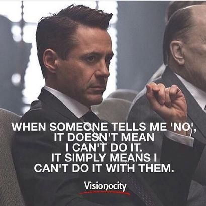 When someone tells me 'no'.  It doesn't mean I can't do it.  It simply means I can't do it with them.
