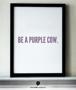 """""""Something remarkable is worth talking about.  Worth noticing.  Exceptional.  New.  Interesting.  It's a Purple Cow.  Boring stuff is invisible.  It's a brown cow.""""  Be a Purple Cow.  Seth Godin via Dave Burgess, Teach Like a Pirate."""