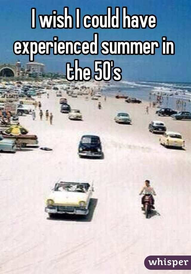 I wish I could have experienced summer in the 50's