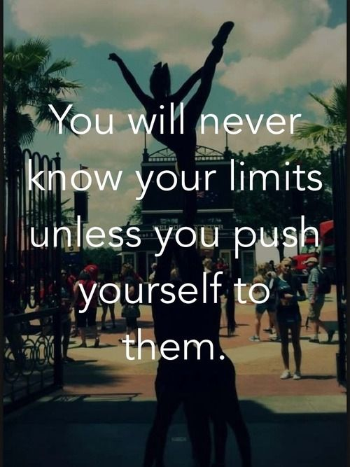 If I didn't have my injurey, I would no doubt be back in cheer in a second. I like this quote because it's really true. If i didn't push my limits I would have never gotten so far before the injury.