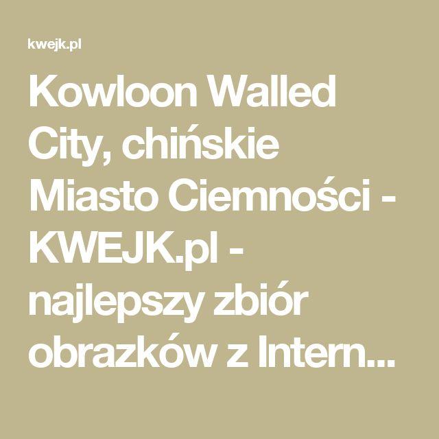 Kowloon Walled City, chińskie Miasto Ciemności - KWEJK.pl - najlepszy zbiór obrazków z Internetu!