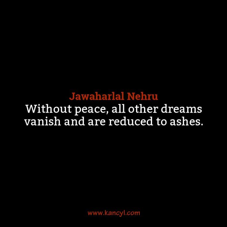 """""""Without peace, all other dreams vanish and are reduced to ashes."""", Jawaharlal Nehru"""