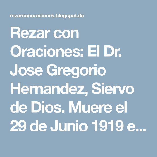 Rezar con Oraciones: El Dr. Jose Gregorio Hernandez, Siervo de Dios. Muere el 29 de Junio 1919 en Caracas.