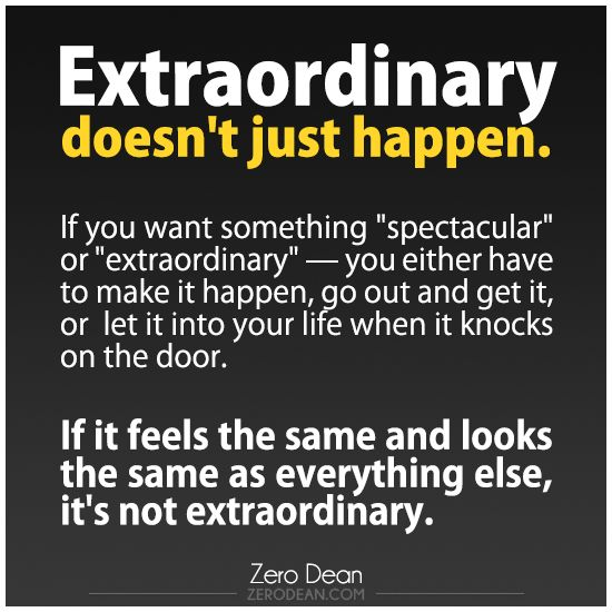 Extraordinary doesn't just happen.