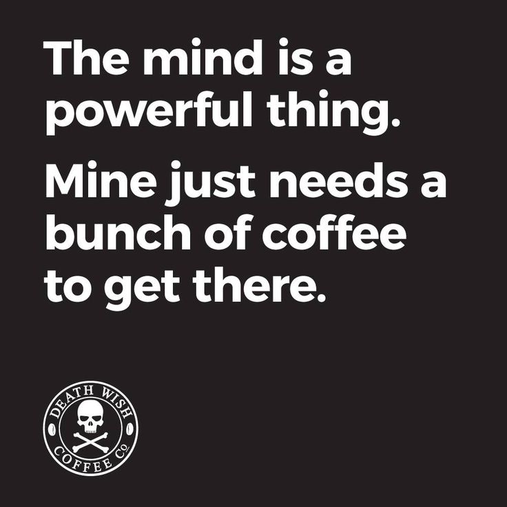 The mind is a powerful thing. Mine just needs a bunch of coffee to get there.