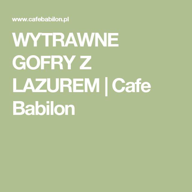 WYTRAWNE GOFRY Z LAZUREM | Cafe Babilon