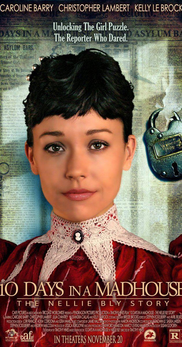 Directed by Timothy Hines.  With Caroline Barry, Christopher Lambert, Kelly LeBrock, Julia Chantrey. In 1887, at age 23, reporter Nellie Bly, working for Joseph Pulitzer, feigns mental illness to go undercover in notorious Blackwell's Island a woman's insane asylum to expose corruption, abuse and murder.