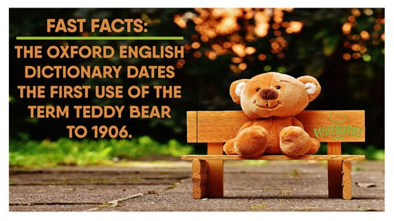 Positivities.com- FAST FACTS Who doesn't love a teddy bear? October 11th, 2017  In honor of bring your teddy bear to work/school day: The Oxford English Dictionary dates the first use of the term teddy bear to 1906.