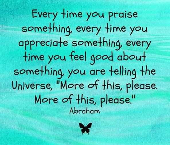 """Every time you praise something, every time you appreciate something, every time you feel good about something, you are telling the Universe, """"More of this, please. More of this, please."""" <3"""