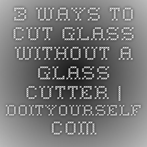 3 Ways to Cut Glass Without a Glass Cutter | DoItYourself.com