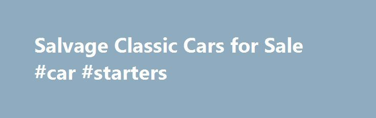Salvage Classic Cars for Sale #car #starters http://car.remmont.com/salvage-classic-cars-for-sale-car-starters/  #rebuildable cars # Salvage Classic Cars for Sale If you want to find a Salvage Classic Cars on sale, you are in the right place to find the perfect car for you! When you think of a salvage auction, classic salvage cars are usually not the first type of car that comes to mind. However, […]The post Salvage Classic Cars for Sale #car #starters appeared first on Car.