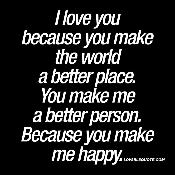 """I love you because you make the world a better place. You make me a better person. Because you make me happy."" 