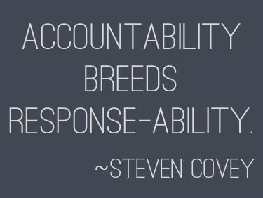 """Accountability breeds response-ability."" 