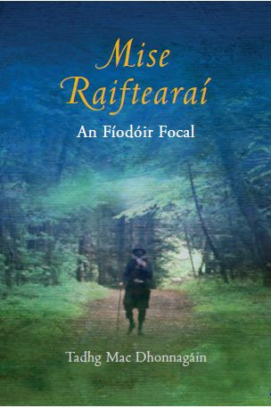 Mise Raiftearaí- An Fíodóir Focal - New release- Oct 2015  The first cradle to grave biography of Antaine Ó Raiftearaí, or Raiftearaí an File has he is widely known, written for a general readership.