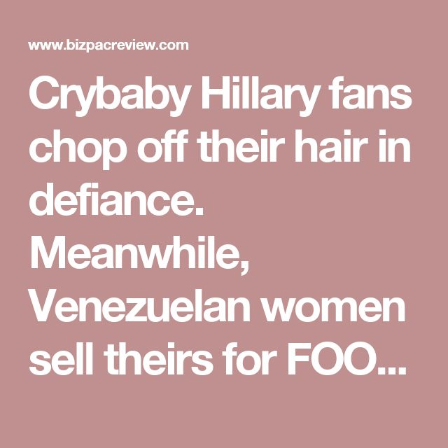 Crybaby Hillary fans chop off their hair in defiance. Meanwhile, Venezuelan women sell theirs for FOOD | BizPac Review