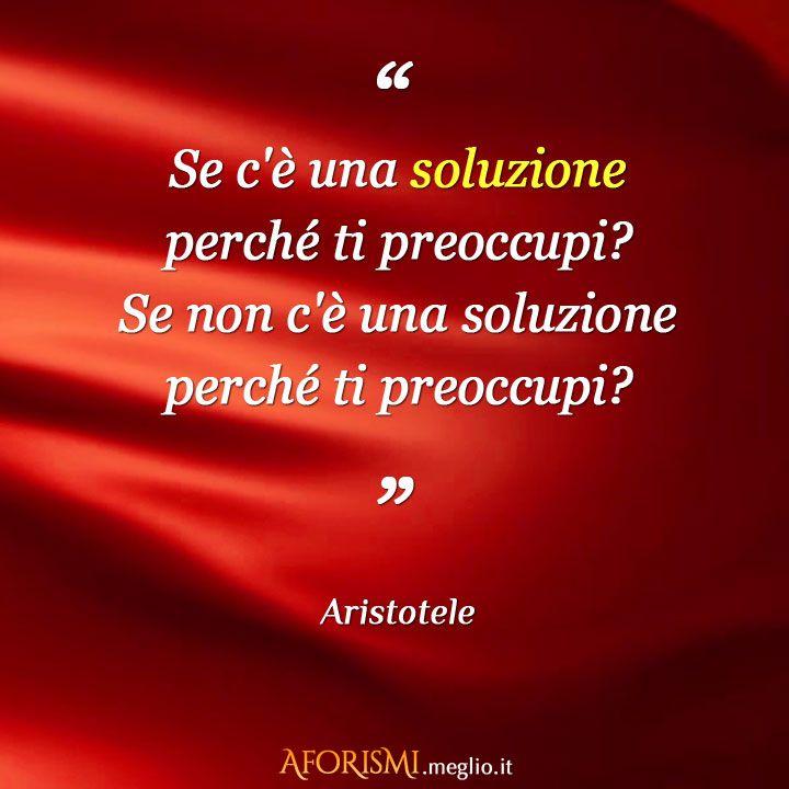 – Se c'è una soluzione perché ti preoccupi? Se non c'è una soluzione perché ti preoccupi? (Aristotele)