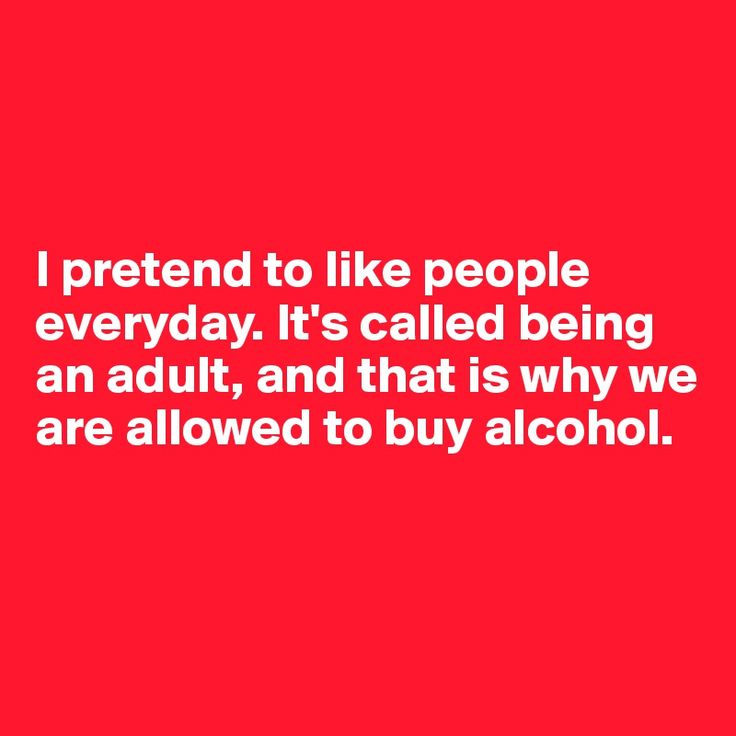 I pretend to like people everyday. It's called being an adult, and that is why…