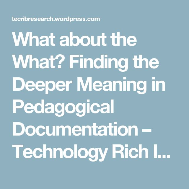 What about the What? Finding the Deeper Meaning in Pedagogical Documentation – Technology Rich Inquiry Based Research