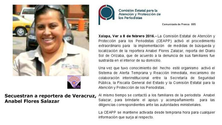 Un grupo armado sacó por la fuerza a la periodista Anabel Flores Salazar de su vivienda en el estado de Veracruz y se desconoce su paradero, informaron fuentes policiacas. Hay investigación para hallar a la reportera, participa la Policía Ministerial, peritos especializados y fiscales.