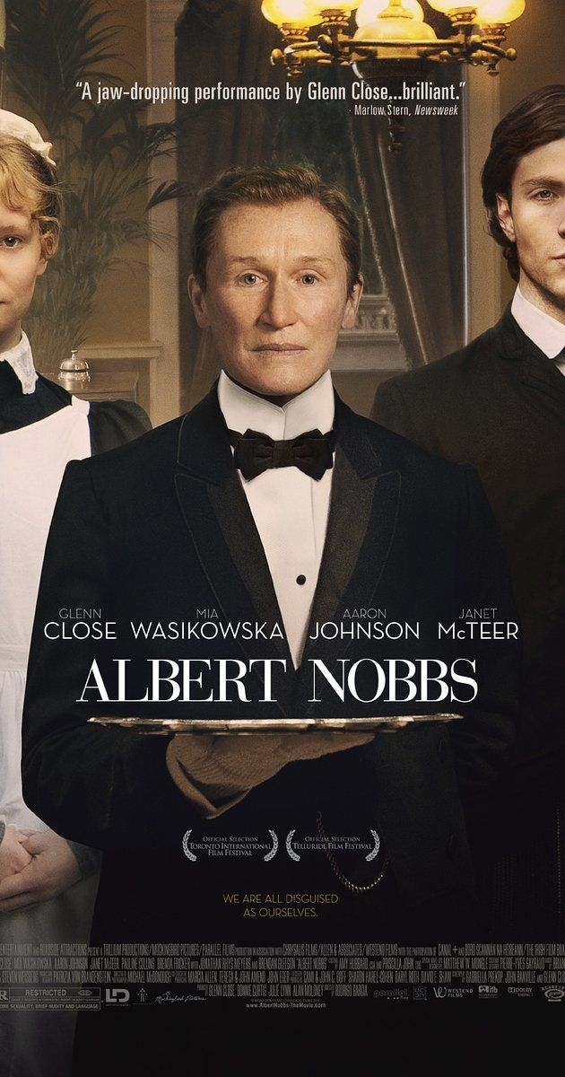 Directed by Rodrigo García.  With Glenn Close, Mia Wasikowska, Aaron Taylor-Johnson, Antonia Campbell-Hughes. Albert Nobbs struggles to survive in late 19th century Ireland, where women aren't encouraged to be independent. Posing as a man, so she can work as a butler in Dublin's most posh hotel, Albert meets a handsome painter and looks to escape the lie she has been living.