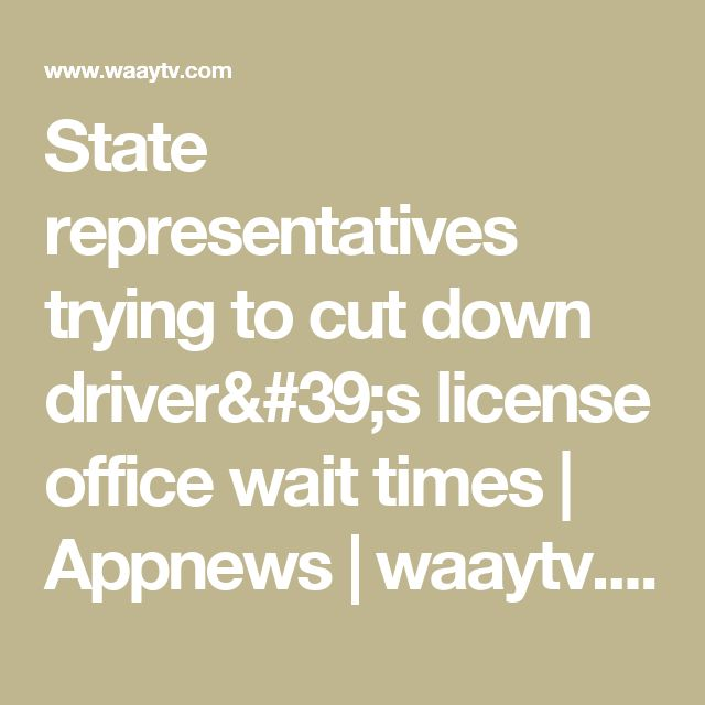 State representatives trying to cut down driver's license office wait times | Appnews | waaytv.com