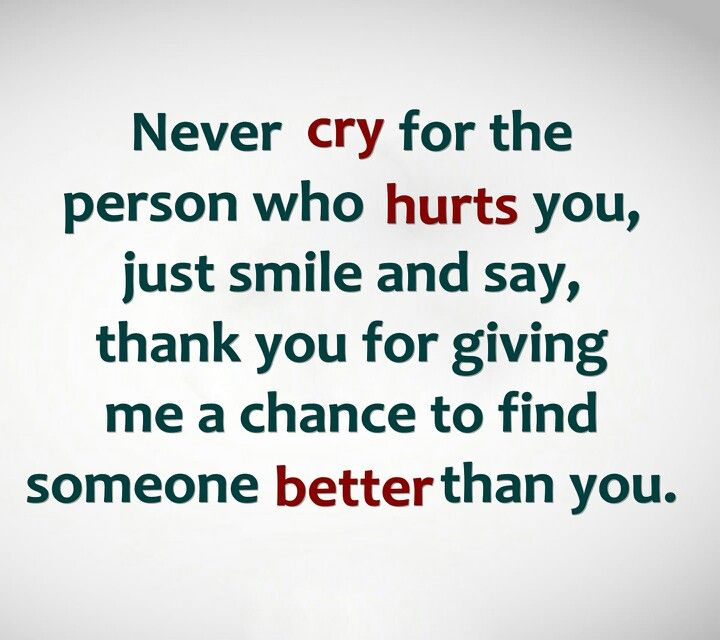never cry for the person who hurts you just smile and say