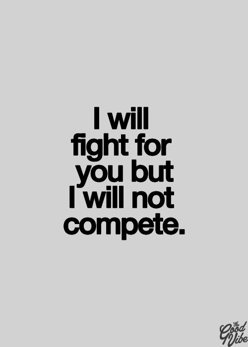 I will fight for you, but I will not compete. aww it sounds so mean but when you really think about it, it isn't