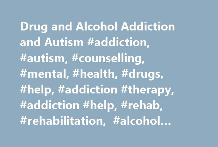 Drug and Alcohol Addiction and Autism #addiction, #autism, #counselling, #mental, #health, #drugs, #help, #addiction #therapy, #addiction #help, #rehab, #rehabilitation, #alcohol #rehab, #drug #rehab http://louisiana.remmont.com/drug-and-alcohol-addiction-and-autism-addiction-autism-counselling-mental-health-drugs-help-addiction-therapy-addiction-help-rehab-rehabilitation-alcohol-rehab-drug-rehab/  # Drug Alcohol Addiction and Autism Autism is a developmental disorder. Around 1 in 88…
