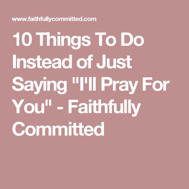 """10 Things To Do Instead of Just Saying """"I'll Pray For You"""" - Faithfully Committed"""