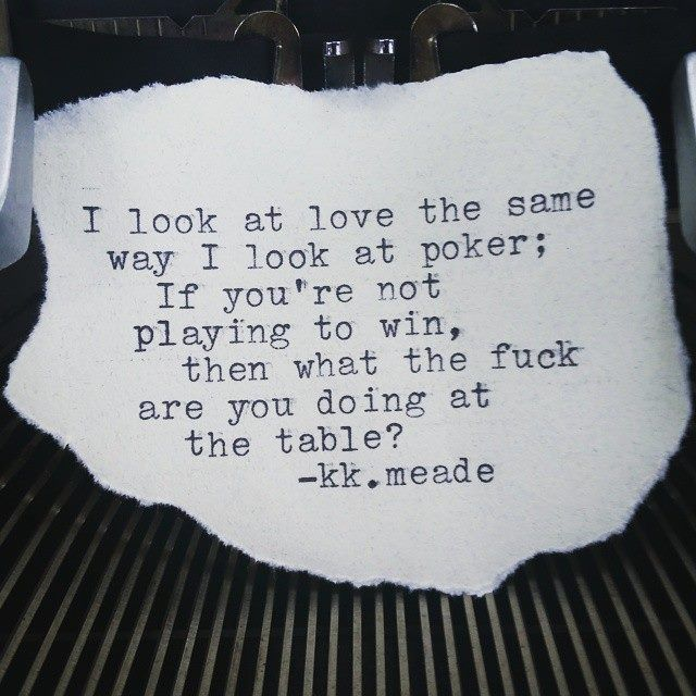 I look at love the same way I look at poker. If you're not playing to win, then what the fuck are you doing at the table?