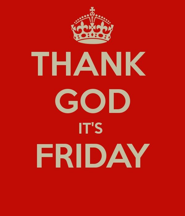 THANK GOD IT IS FRIDAY