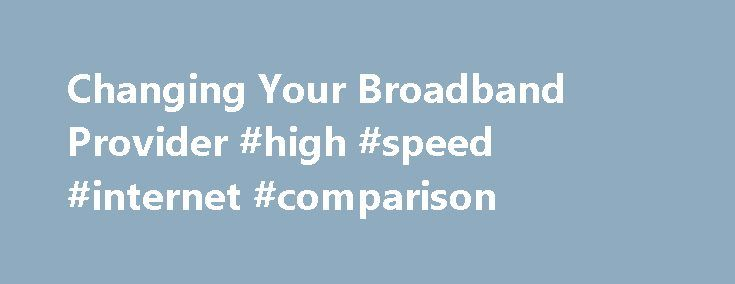 Changing Your Broadband Provider #high #speed #internet #comparison http://broadband.nef2.com/changing-your-broadband-provider-high-speed-internet-comparison/  #broadband suppliers # Changing broadband provider There is nothing to fear when changing broadband provider, and a little knowledge and understanding will put you in good stead for when you are ready to make that sometimes dreaded phone call to your existing broadband provider. MoneySuperMarket.com has created this guide to arm you…