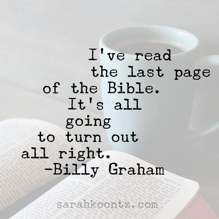 I've read the last page of the Bible. It's all going to turn out all right. -Billy Graham | Free Inspirational Quote Graphics at http://SarahKoontz.com